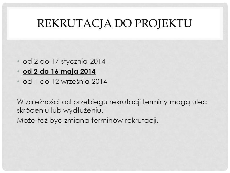 REKRUTACJA DO PROJEKTU od 2 do 17 stycznia 2014 od 2 do 16 maja 2014 od 1 do 12 września 2014 W zależności od przebiegu rekrutacji terminy mogą ulec s