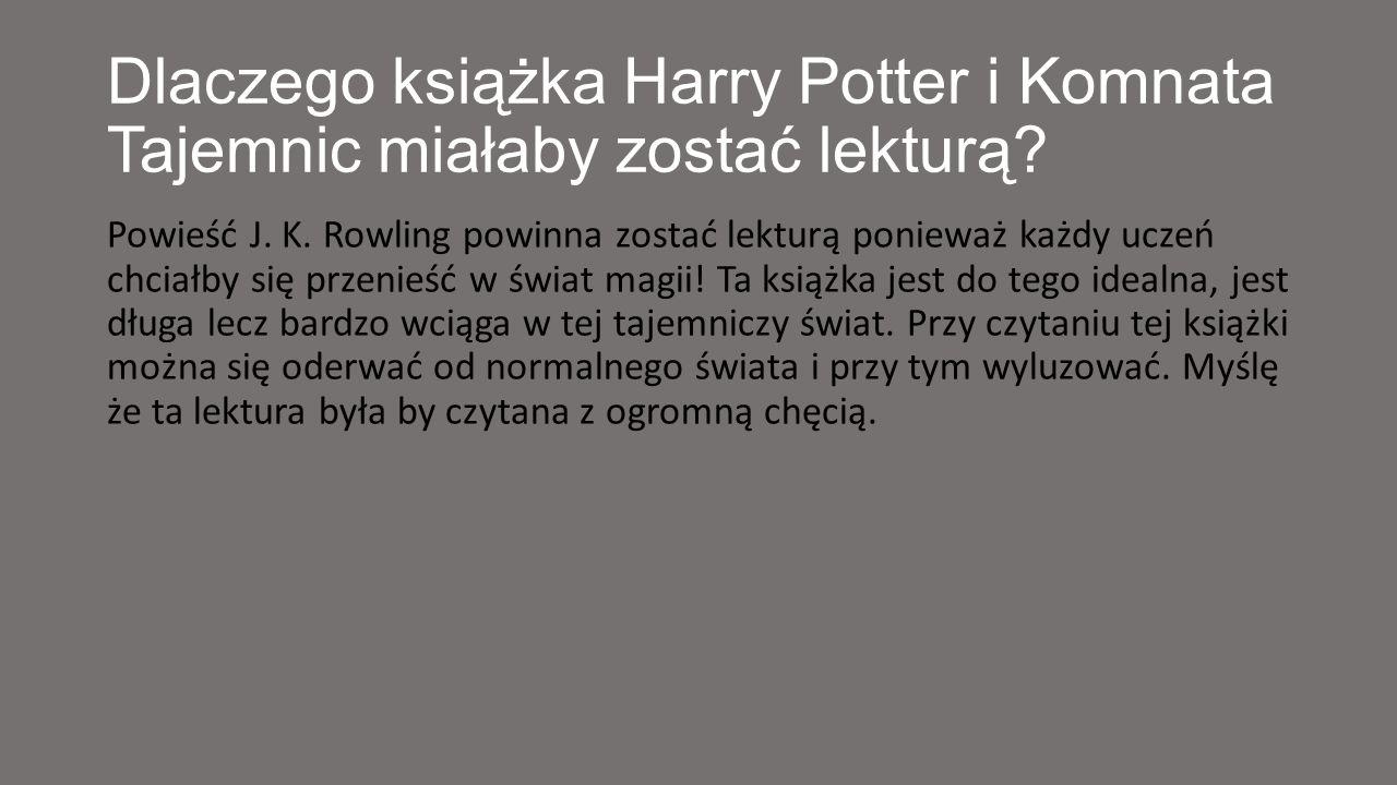 Dlaczego książka Harry Potter i Komnata Tajemnic miałaby zostać lekturą? Powieść J. K. Rowling powinna zostać lekturą ponieważ każdy uczeń chciałby si
