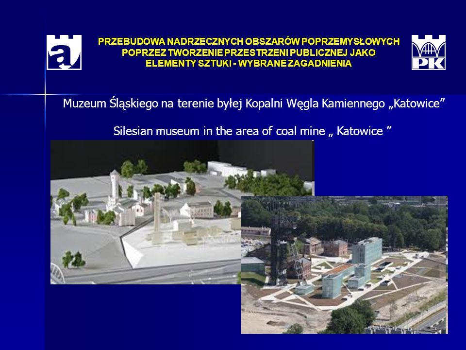 """PRZEBUDOWA NADRZECZNYCH OBSZARÓW POPRZEMYSŁOWYCH POPRZEZ TWORZENIE PRZESTRZENI PUBLICZNEJ JAKO ELEMENTY SZTUKI - WYBRANE ZAGADNIENIA Muzeum Śląskiego na terenie byłej Kopalni Węgla Kamiennego """"Katowice Silesian museum in the area of coal mine """" Katowice"""