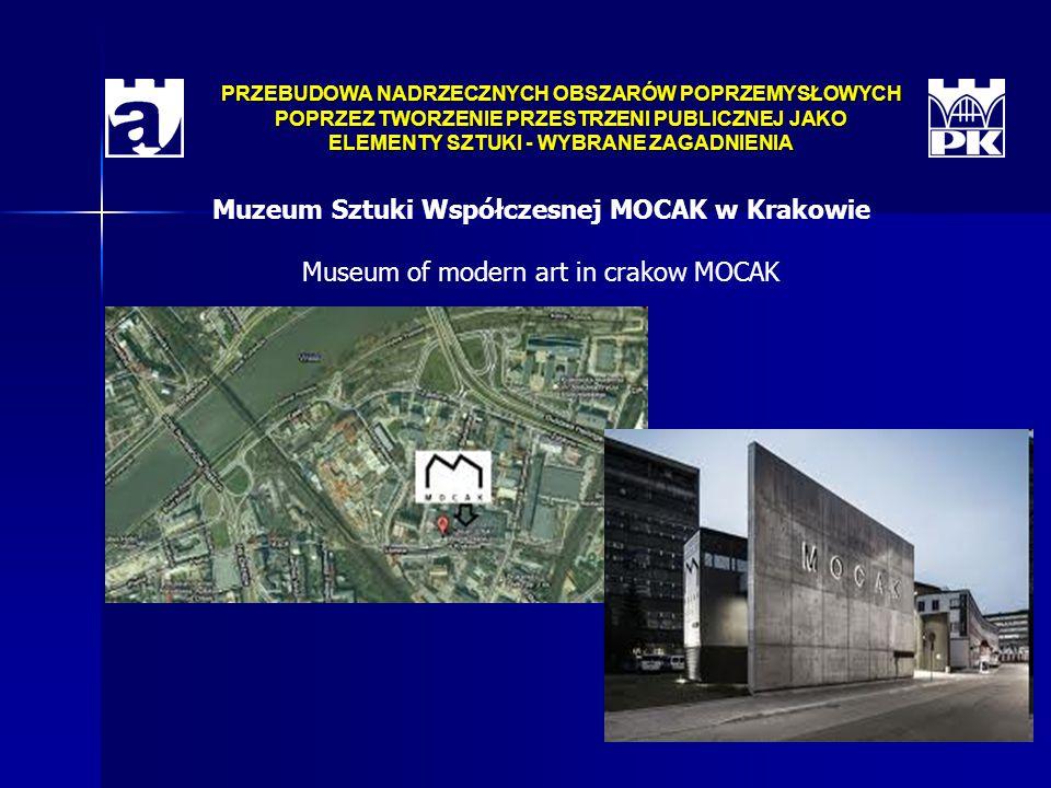 PRZEBUDOWA NADRZECZNYCH OBSZARÓW POPRZEMYSŁOWYCH POPRZEZ TWORZENIE PRZESTRZENI PUBLICZNEJ JAKO ELEMENTY SZTUKI - WYBRANE ZAGADNIENIA Muzeum Sztuki Współczesnej MOCAK w Krakowie Museum of modern art in crakow MOCAK