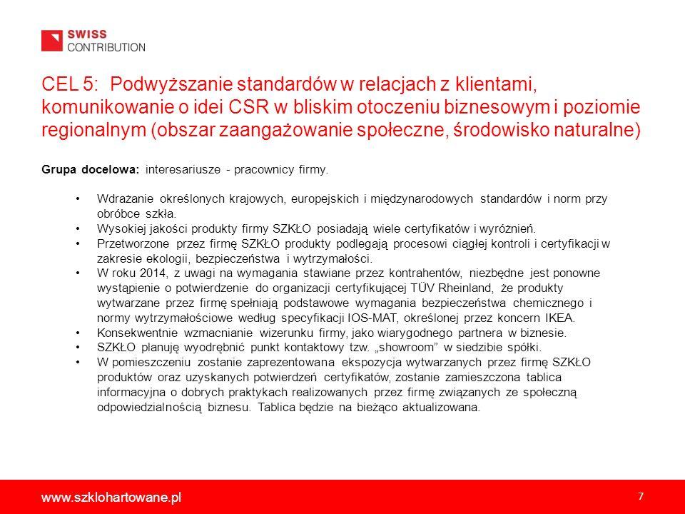 7 www.szklohartowane.pl CEL 5: Podwyższanie standardów w relacjach z klientami, komunikowanie o idei CSR w bliskim otoczeniu biznesowym i poziomie regionalnym (obszar zaangażowanie społeczne, środowisko naturalne) Grupa docelowa: interesariusze - pracownicy firmy.