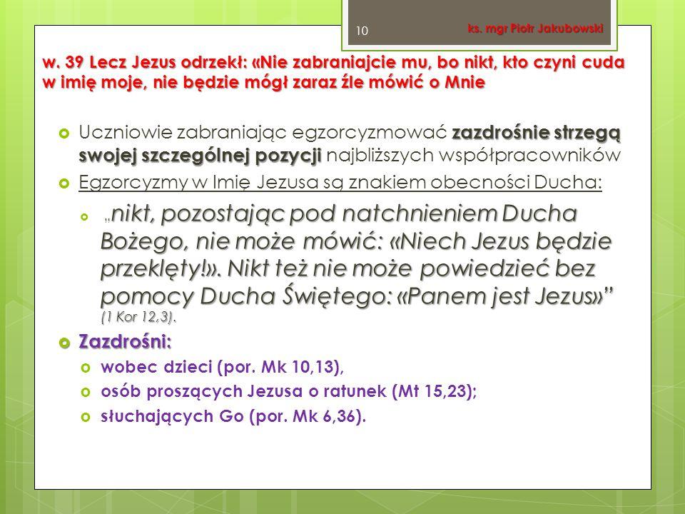 w. 39 Lecz Jezus odrzekł: «Nie zabraniajcie mu, bo nikt, kto czyni cuda w imię moje, nie będzie mógł zaraz źle mówić o Mnie zazdrośnie strzegą swojej