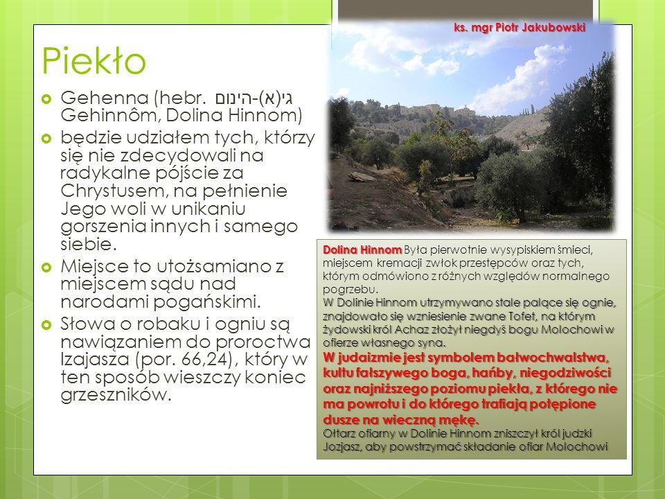 Piekło  Gehenna (hebr. גי ( א )- הינום Gehinnôm, Dolina Hinnom)  będzie udziałem tych, którzy się nie zdecydowali na radykalne pójście za Chrystusem