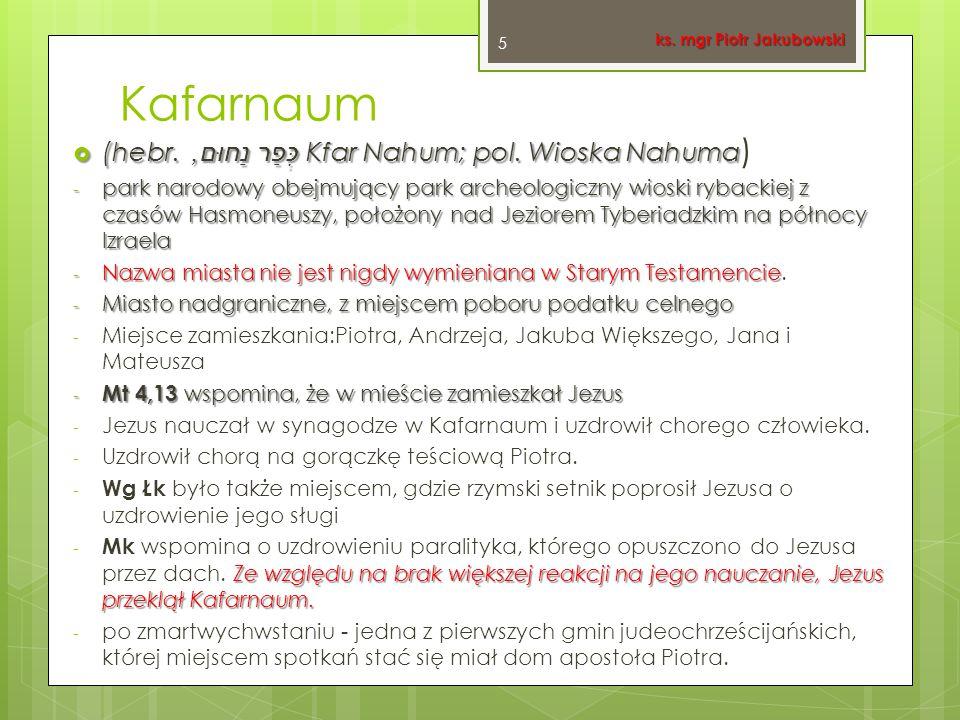 Kafarnaum  (hebr. כְּפַר נַחוּם, Kfar Nahum; pol. Wioska Nahuma  (hebr. כְּפַר נַחוּם, Kfar Nahum; pol. Wioska Nahuma ) - park narodowy obejmujący p