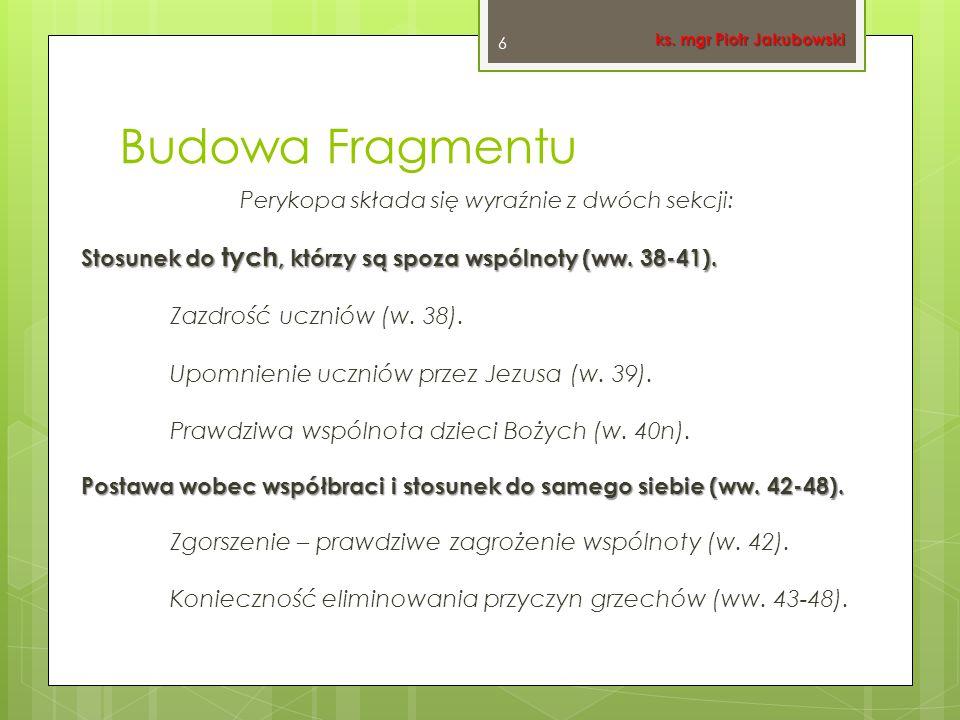 Budowa Fragmentu Perykopa składa się wyraźnie z dwóch sekcji: Stosunek do tych, którzy są spoza wspólnoty (ww. 38-41). Zazdrość uczniów (w. 38). Upomn
