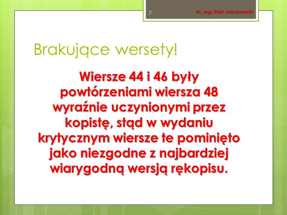 Brakujące wersety! Wiersze 44 i 46 były powtórzeniami wiersza 48 wyraźnie uczynionymi przez kopistę, stąd w wydaniu krytycznym wiersze te pominięto ja