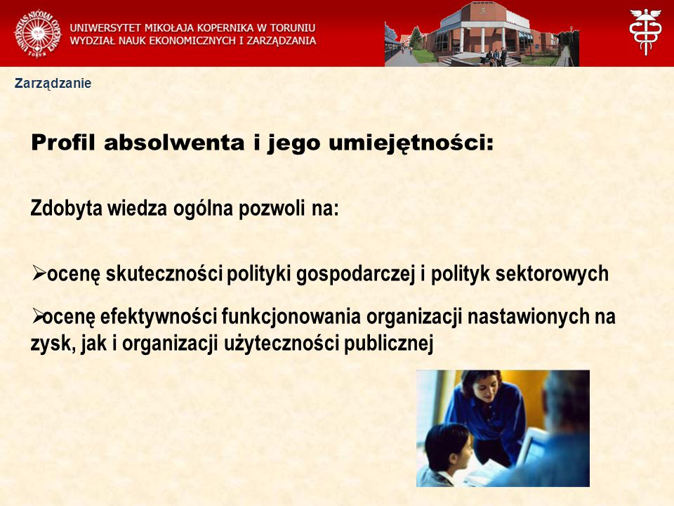 Zarządzanie Profil absolwenta i jego umiejętności: Zdobyta wiedza ogólna pozwoli na:  ocenę skuteczności polityki gospodarczej i polityk sektorowych  ocenę efektywności funkcjonowania organizacji nastawionych na zysk, jak i organizacji użyteczności publicznej