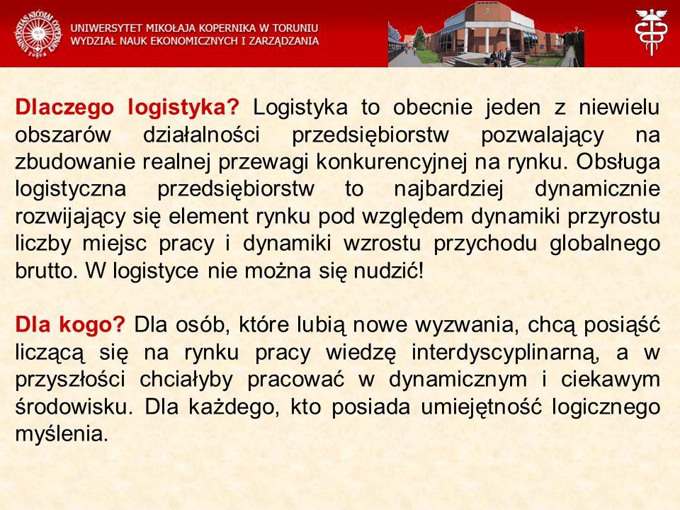 Dlaczego logistyka? Logistyka to obecnie jeden z niewielu obszarów działalności przedsiębiorstw pozwalający na zbudowanie realnej przewagi konkurencyj