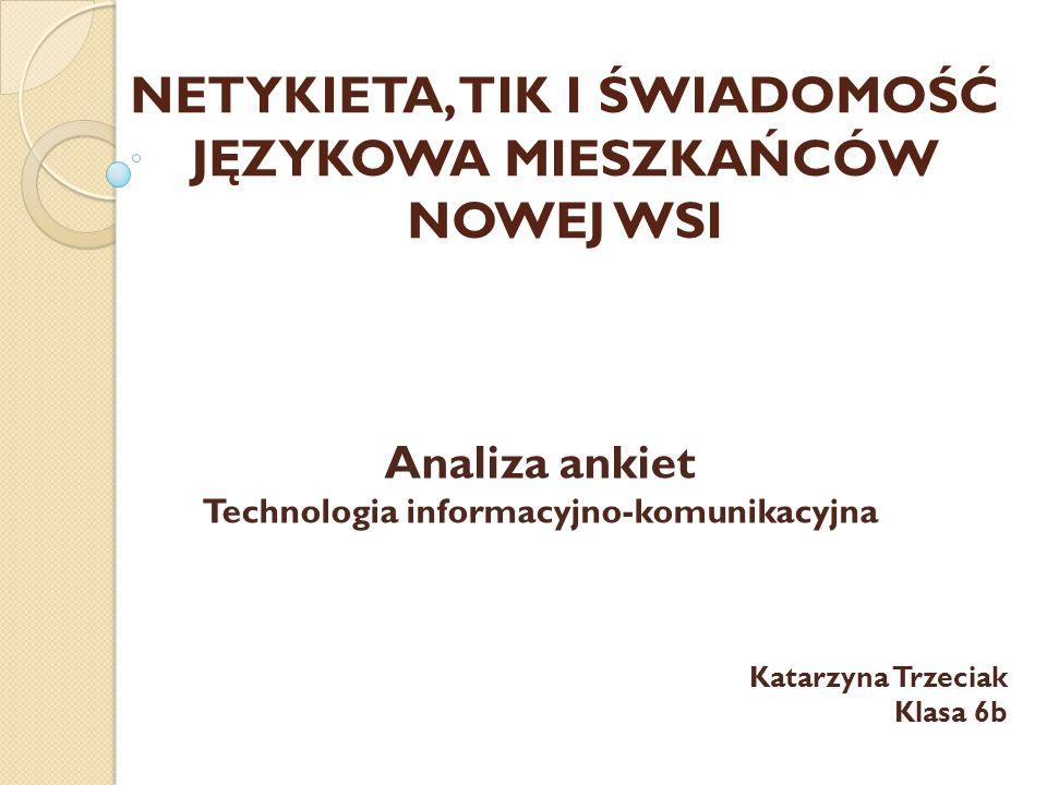 NETYKIETA, TIK I ŚWIADOMOŚĆ JĘZYKOWA MIESZKAŃCÓW NOWEJ WSI Analiza ankiet Technologia informacyjno-komunikacyjna Katarzyna Trzeciak Klasa 6b