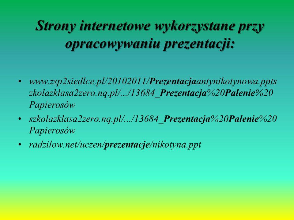 Strony internetowe wykorzystane przy opracowywaniu prezentacji: www.zsp2siedlce.pl/20102011/Prezentacjaantynikotynowa.ppts zkolazklasa2zero.nq.pl/.../