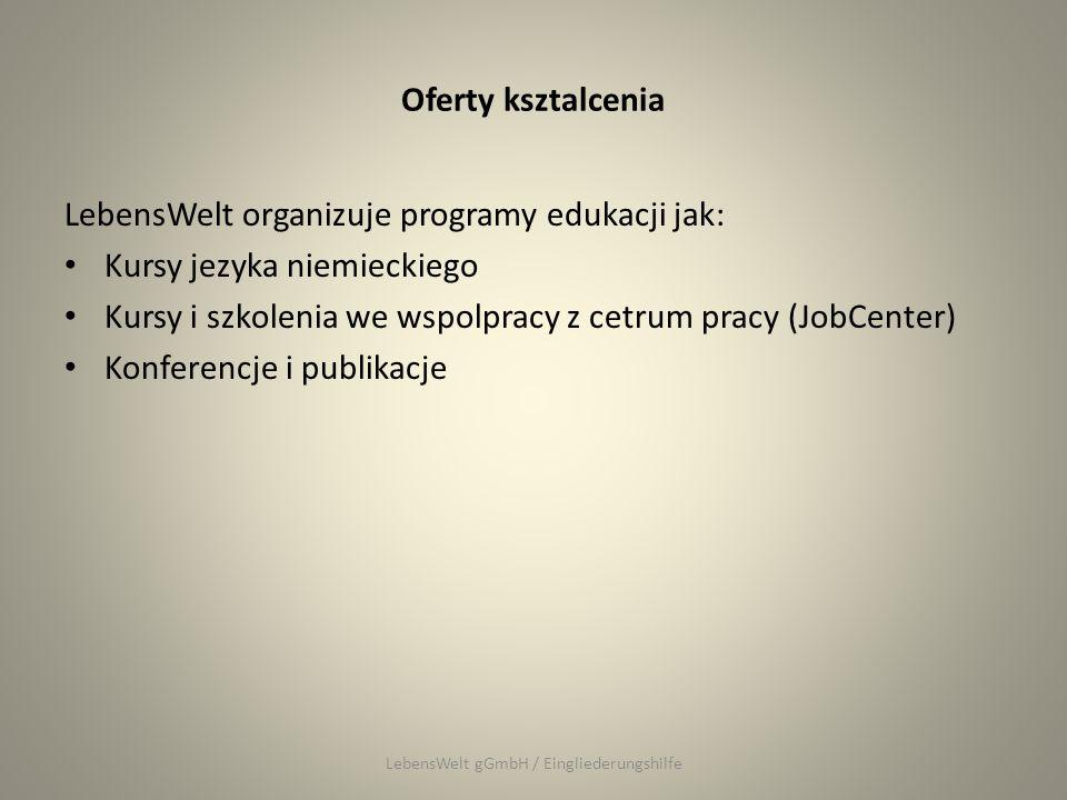 Oferty ksztalcenia LebensWelt organizuje programy edukacji jak: Kursy jezyka niemieckiego Kursy i szkolenia we wspolpracy z cetrum pracy (JobCenter) Konferencje i publikacje LebensWelt gGmbH / Eingliederungshilfe