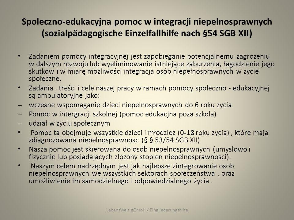 Spoleczno-edukacyjna pomoc w integracji niepelnosprawnych (sozialpädagogische Einzelfallhilfe nach §54 SGB XII) Zadaniem pomocy integracyjnej jest zapobieganie potencjalnemu zagrozeniu w dalszym rozwoju lub wyeliminowanie istniejące zaburzenia, łagodzienie jego skutkow i w miarę możliwości integracja osób niepełnosprawnych w zycie społeczne.