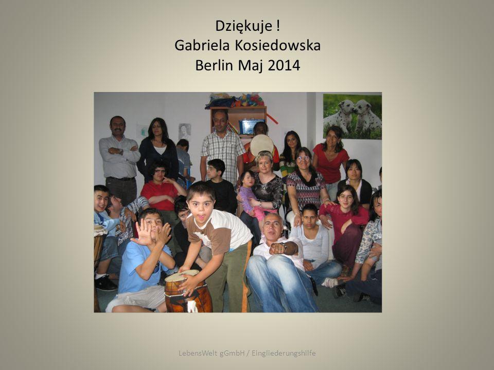 Dziękuje ! Gabriela Kosiedowska Berlin Maj 2014 LebensWelt gGmbH / Eingliederungshilfe