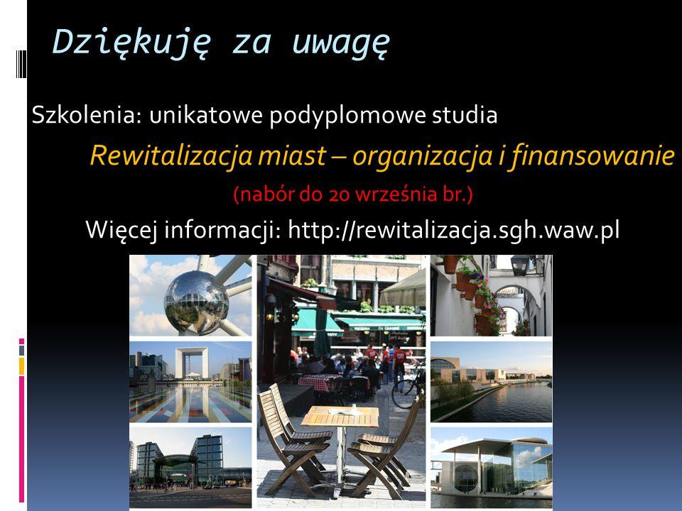 Dziękuję za uwagę Szkolenia: unikatowe podyplomowe studia Rewitalizacja miast – organizacja i finansowanie (nabór do 20 września br.) Więcej informacji: http://rewitalizacja.sgh.waw.pl