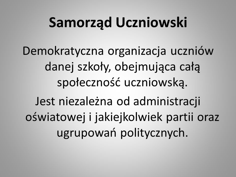 Samorząd Uczniowski Demokratyczna organizacja uczniów danej szkoły, obejmująca całą społeczność uczniowską. Jest niezależna od administracji oświatowe