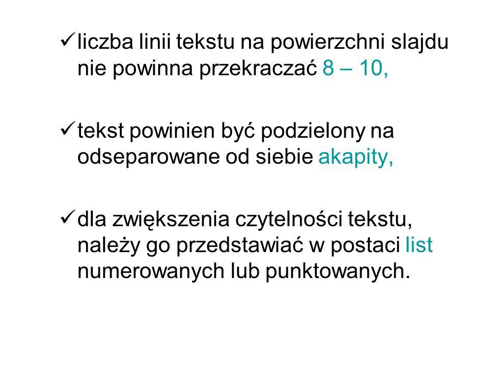 liczba linii tekstu na powierzchni slajdu nie powinna przekraczać 8 – 10, tekst powinien być podzielony na odseparowane od siebie akapity, dla zwiększenia czytelności tekstu, należy go przedstawiać w postaci list numerowanych lub punktowanych.