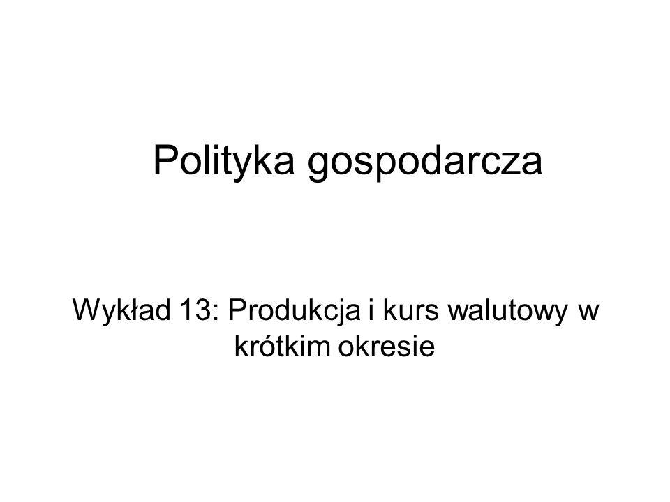 Polityka gospodarcza Wykład 13: Produkcja i kurs walutowy w krótkim okresie