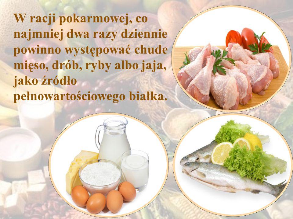 W racji pokarmowej, co najmniej dwa razy dziennie powinno występować chude mięso, drób, ryby albo jaja, jako źródło pełnowartościowego białka.