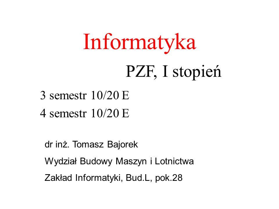 Informatyka 3 semestr 10/20 E 4 semestr 10/20 E PZF, I stopień dr inż. Tomasz Bajorek Wydział Budowy Maszyn i Lotnictwa Zakład Informatyki, Bud.L, pok