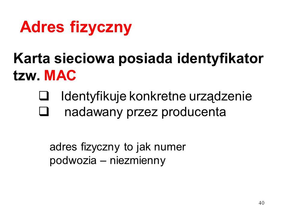 Karta sieciowa posiada identyfikator tzw. MAC  Identyfikuje konkretne urządzenie  nadawany przez producenta Adres fizyczny 40 adres fizyczny to jak