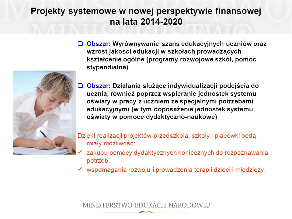 Projekty systemowe w nowej perspektywie finansowej na lata 2014-2020  Obszar: Wyrównywanie szans edukacyjnych uczniów oraz wzrost jakości edukacji w szkołach prowadzących kształcenie ogólne (programy rozwojowe szkół, pomoc stypendialna)  Obszar: Działania służące indywidualizacji podejścia do ucznia, również poprzez wspieranie jednostek systemu oświaty w pracy z uczniem ze specjalnymi potrzebami edukacyjnymi (w tym doposażenie jednostek systemu oświaty w pomoce dydaktyczno-naukowe) Dzięki realizacji projektów przedszkola, szkoły i placówki będą miały możliwość: zakupu pomocy dydaktycznych koniecznych do rozpoznawania potrzeb, wspomagania rozwoju i prowadzenia terapii dzieci i młodzieży.