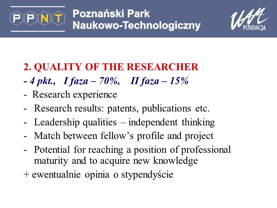 2. QUALITY OF THE RESEARCHER - 4 pkt., I faza – 70%, II faza – 15% - Research experience -Research results: patents, publications etc. -Leadership qua