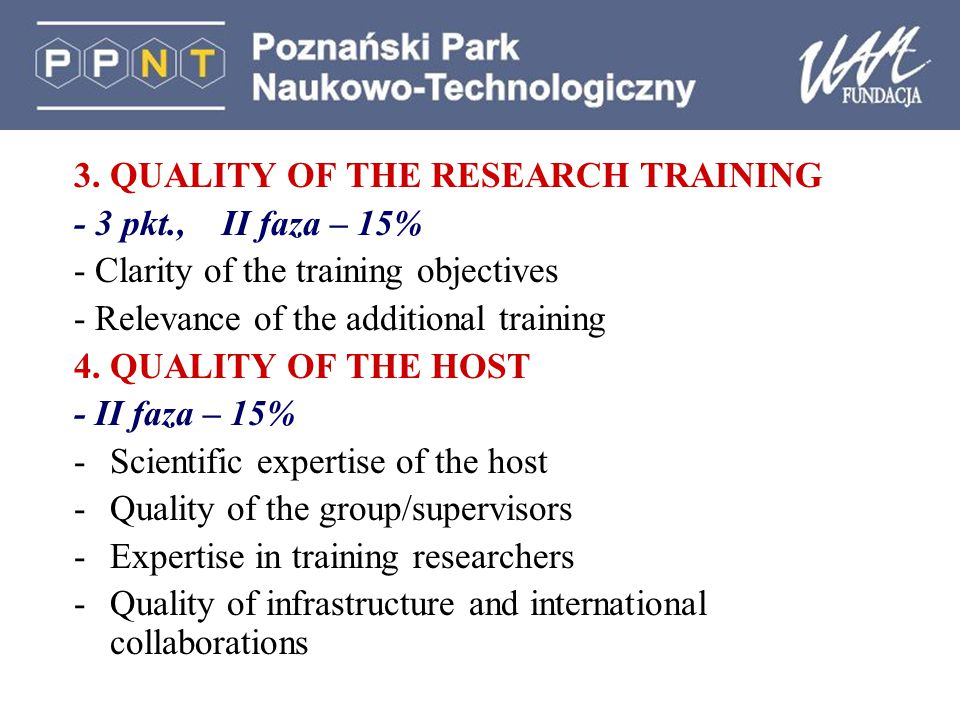 3. QUALITY OF THE RESEARCH TRAINING - 3 pkt., II faza – 15% - Clarity of the training objectives - Relevance of the additional training 4. QUALITY OF