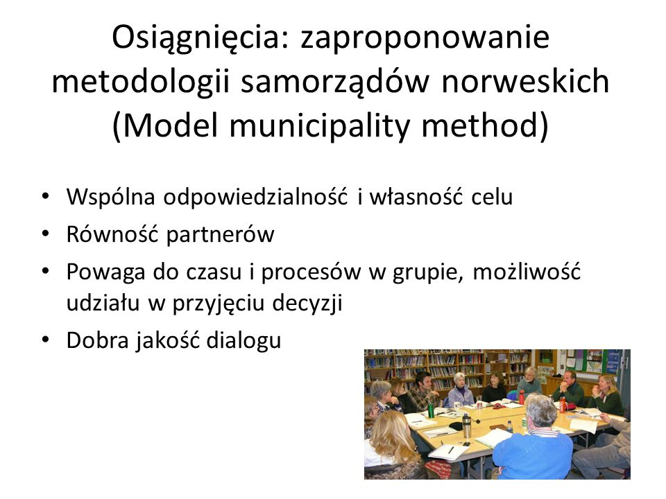 Osiągnięcia: zaproponowanie metodologii samorządów norweskich (Model municipality method) Wspólna odpowiedzialność i własność celu Równość partnerów Powaga do czasu i procesów w grupie, możliwość udziału w przyjęciu decyzji Dobra jakość dialogu