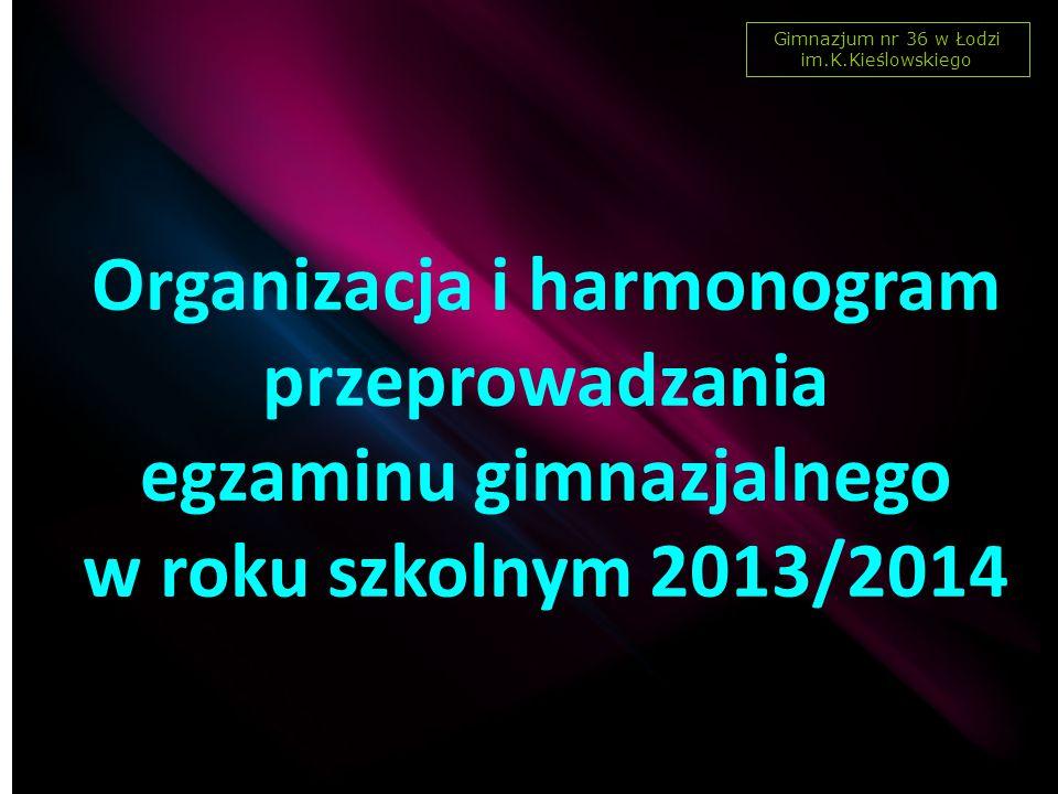 Organizacja i harmonogram przeprowadzania egzaminu gimnazjalnego w roku szkolnym 2013/2014 Gimnazjum nr 36 w Łodzi im.K.Kieślowskiego