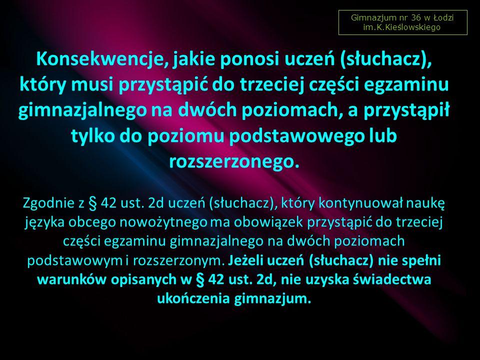 Gimnazjum nr 36 w Łodzi im.K.Kieślowskiego Konsekwencje, jakie ponosi uczeń (słuchacz), który musi przystąpić do trzeciej części egzaminu gimnazjalnego na dwóch poziomach, a przystąpił tylko do poziomu podstawowego lub rozszerzonego.