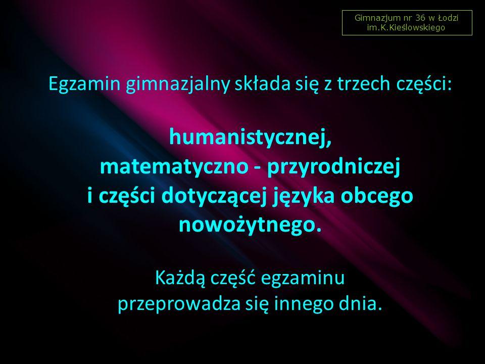 Egzamin gimnazjalny składa się z trzech części: humanistycznej, matematyczno - przyrodniczej i części dotyczącej języka obcego nowożytnego.