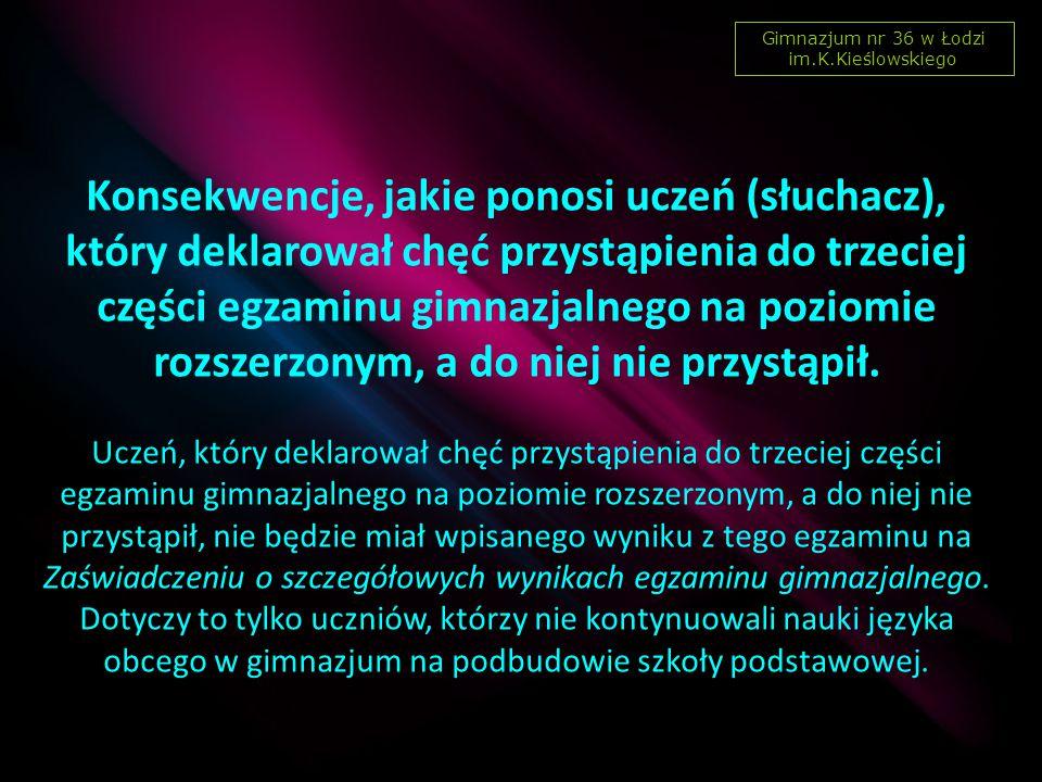 Gimnazjum nr 36 w Łodzi im.K.Kieślowskiego Konsekwencje, jakie ponosi uczeń (słuchacz), który deklarował chęć przystąpienia do trzeciej części egzaminu gimnazjalnego na poziomie rozszerzonym, a do niej nie przystąpił.