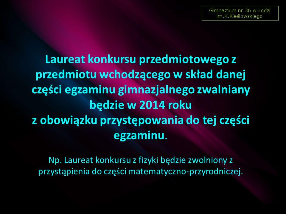 Gimnazjum nr 36 w Łodzi im.K.Kieślowskiego Laureat konkursu przedmiotowego z przedmiotu wchodzącego w skład danej części egzaminu gimnazjalnego zwalniany będzie w 2014 roku z obowiązku przystępowania do tej części egzaminu.