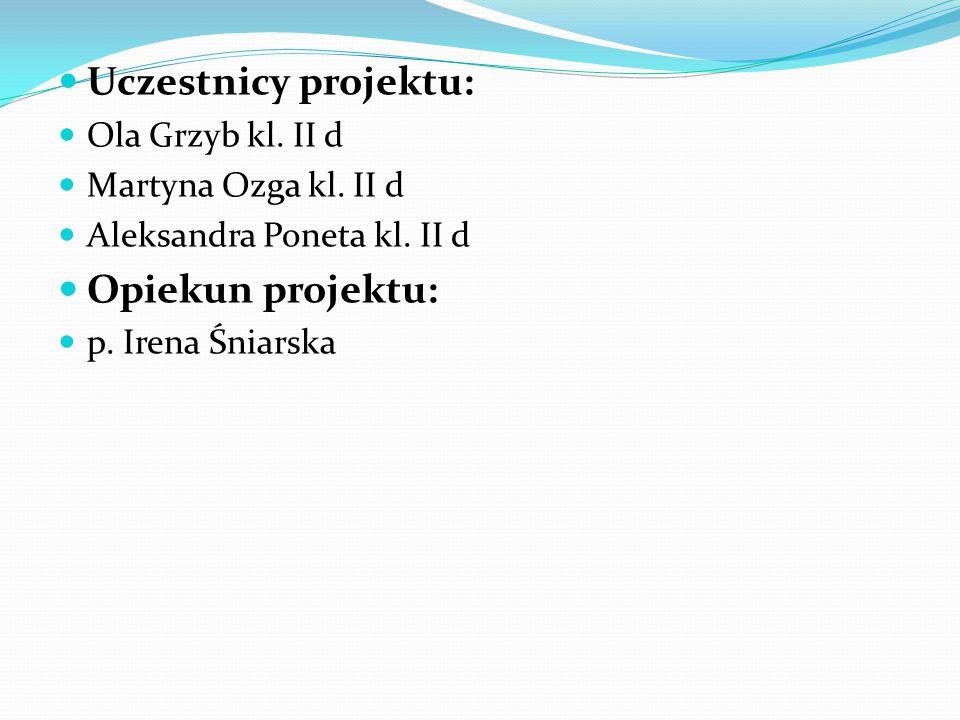 Uczestnicy projektu: Ola Grzyb kl. II d Martyna Ozga kl. II d Aleksandra Poneta kl. II d Opiekun projektu: p. Irena Śniarska