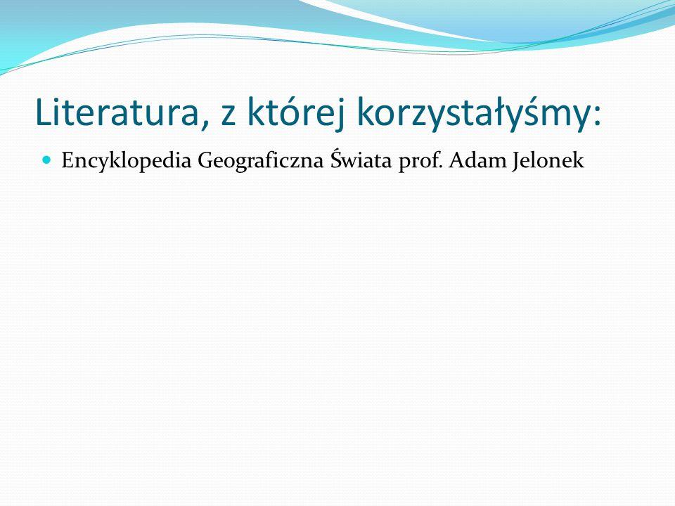 Literatura, z której korzystałyśmy: Encyklopedia Geograficzna Świata prof. Adam Jelonek