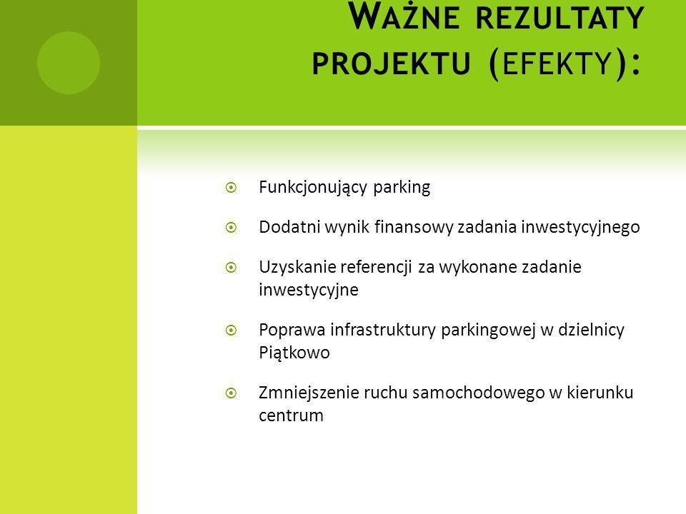 W AŻNE REZULTATY PROJEKTU ( EFEKTY ):  Funkcjonujący parking  Dodatni wynik finansowy zadania inwestycyjnego  Uzyskanie referencji za wykonane zada