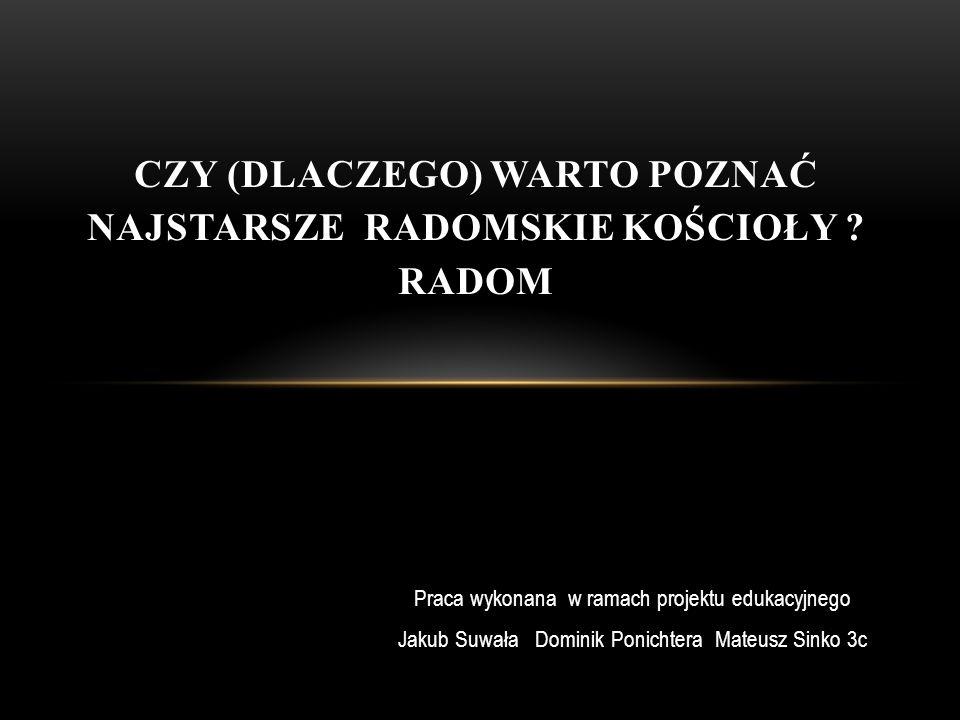 Praca wykonana w ramach projektu edukacyjnego Jakub Suwała Dominik Ponichtera Mateusz Sinko 3c CZY (DLACZEGO) WARTO POZNAĆ NAJSTARSZE RADOMSKIE KOŚCIO