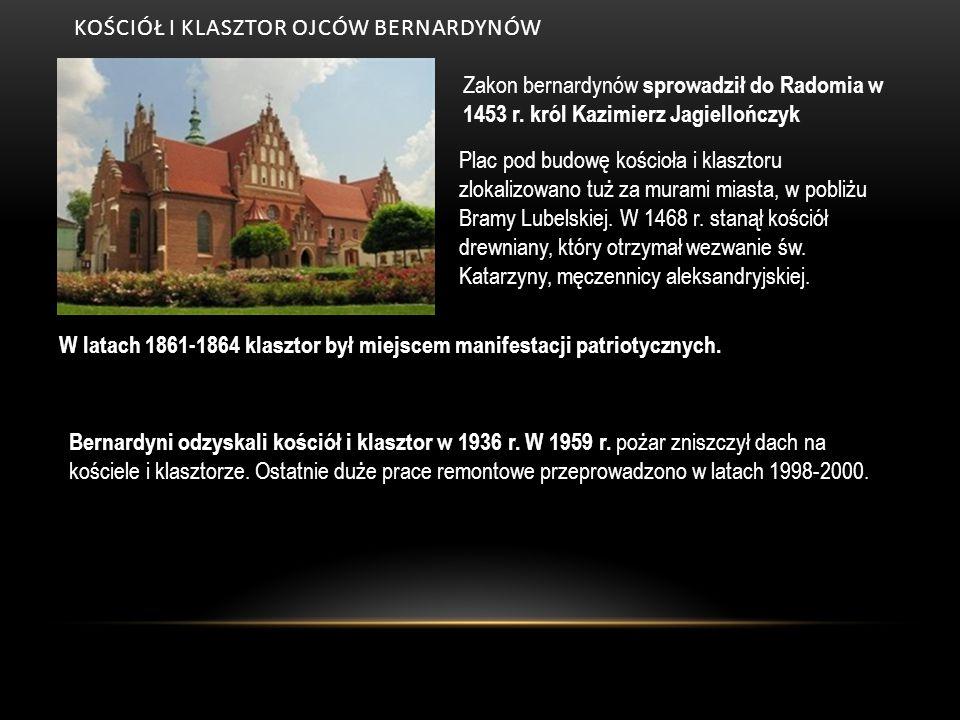 KOŚCIÓŁ I KLASZTOR OJCÓW BERNARDYNÓW Zakon bernardynów sprowadził do Radomia w 1453 r. król Kazimierz Jagiellończyk Plac pod budowę kościoła i klaszto