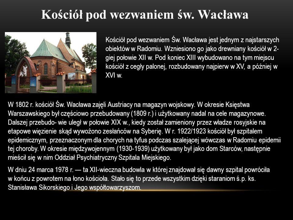 Kościół pod wezwaniem św. Wacława Kościół pod wezwaniem Św. Wacława jest jednym z najstarszych obiektów w Radomiu. Wzniesiono go jako drewniany kośció