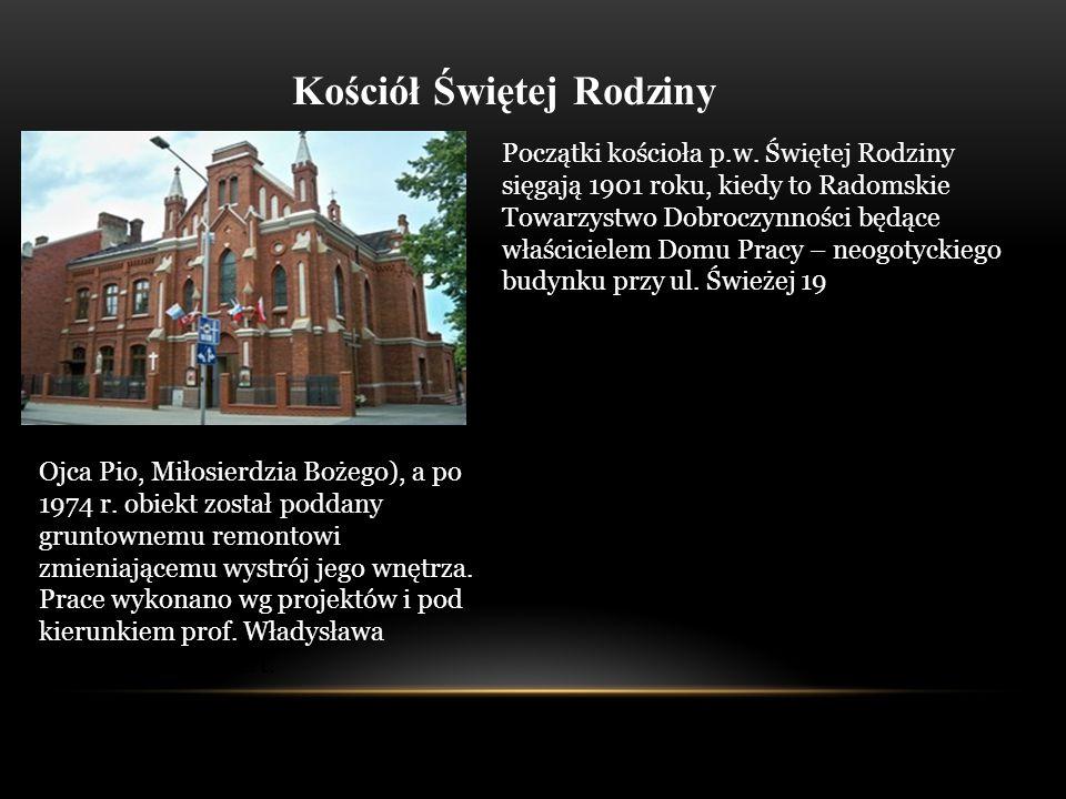 Kościół Świętej Rodziny Początki kościoła p.w. Świętej Rodziny sięgają 1901 roku, kiedy to Radomskie Towarzystwo Dobroczynności będące właścicielem Do