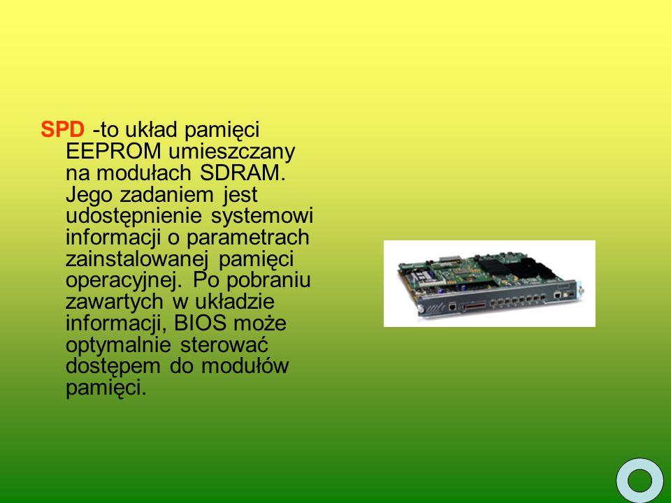 SPD -to układ pamięci EEPROM umieszczany na modułach SDRAM. Jego zadaniem jest udostępnienie systemowi informacji o parametrach zainstalowanej pamięci