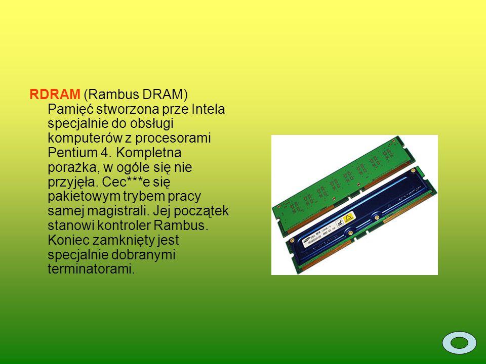RDRAM (Rambus DRAM) Pamięć stworzona prze Intela specjalnie do obsługi komputerów z procesorami Pentium 4. Kompletna porażka, w ogóle się nie przyjęła