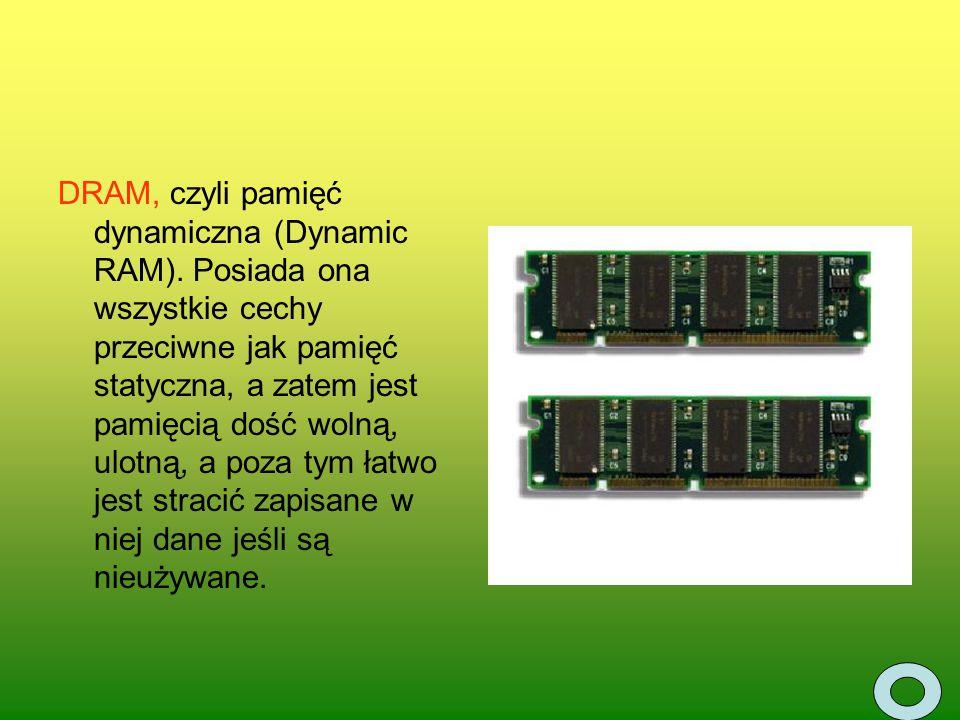 DRAM, czyli pamięć dynamiczna (Dynamic RAM). Posiada ona wszystkie cechy przeciwne jak pamięć statyczna, a zatem jest pamięcią dość wolną, ulotną, a p