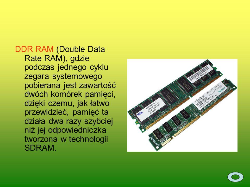 DDR RAM (Double Data Rate RAM), gdzie podczas jednego cyklu zegara systemowego pobierana jest zawartość dwóch komórek pamięci, dzięki czemu, jak łatwo