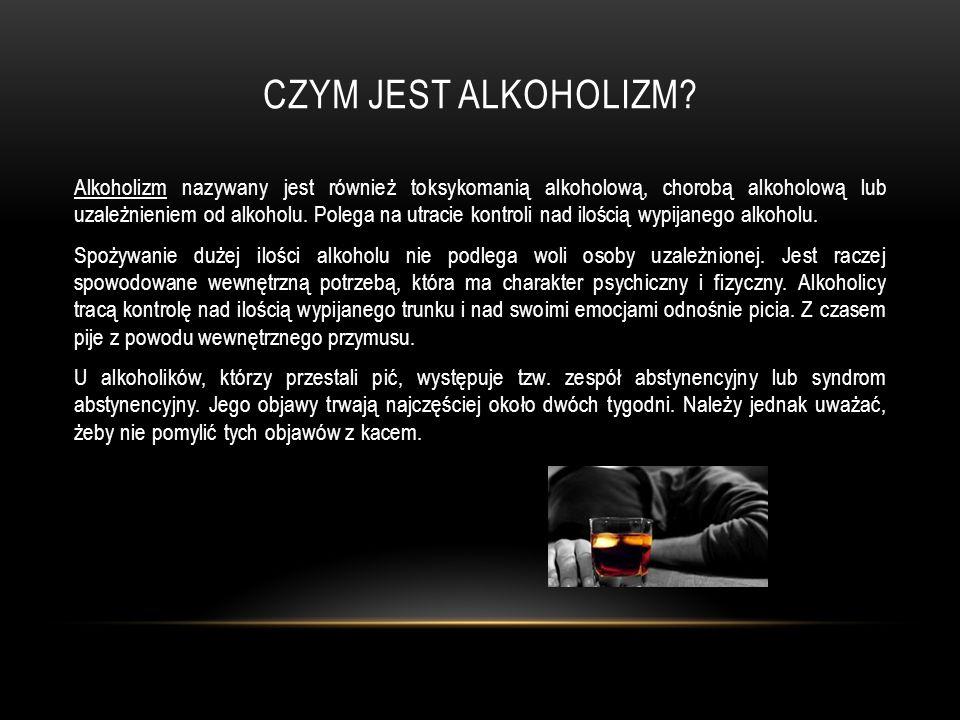 CZYM JEST ALKOHOLIZM? Alkoholizm nazywany jest również toksykomanią alkoholową, chorobą alkoholową lub uzależnieniem od alkoholu. Polega na utracie ko