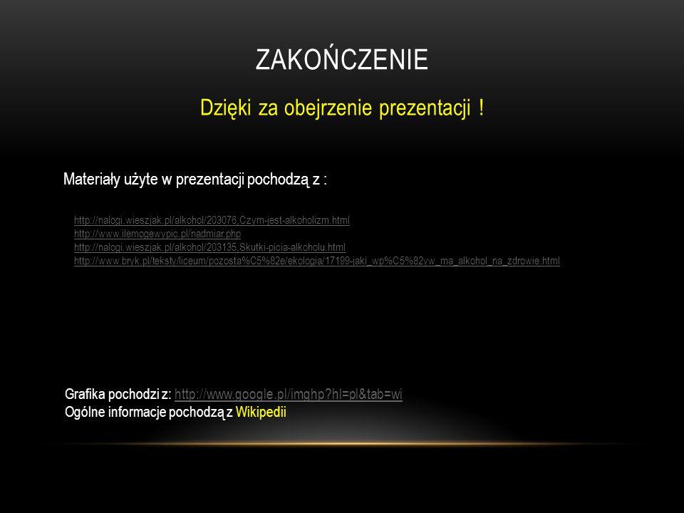 ZAKOŃCZENIE Dzięki za obejrzenie prezentacji ! Materiały użyte w prezentacji pochodzą z : http://nalogi.wieszjak.pl/alkohol/203076,Czym-jest-alkoholiz