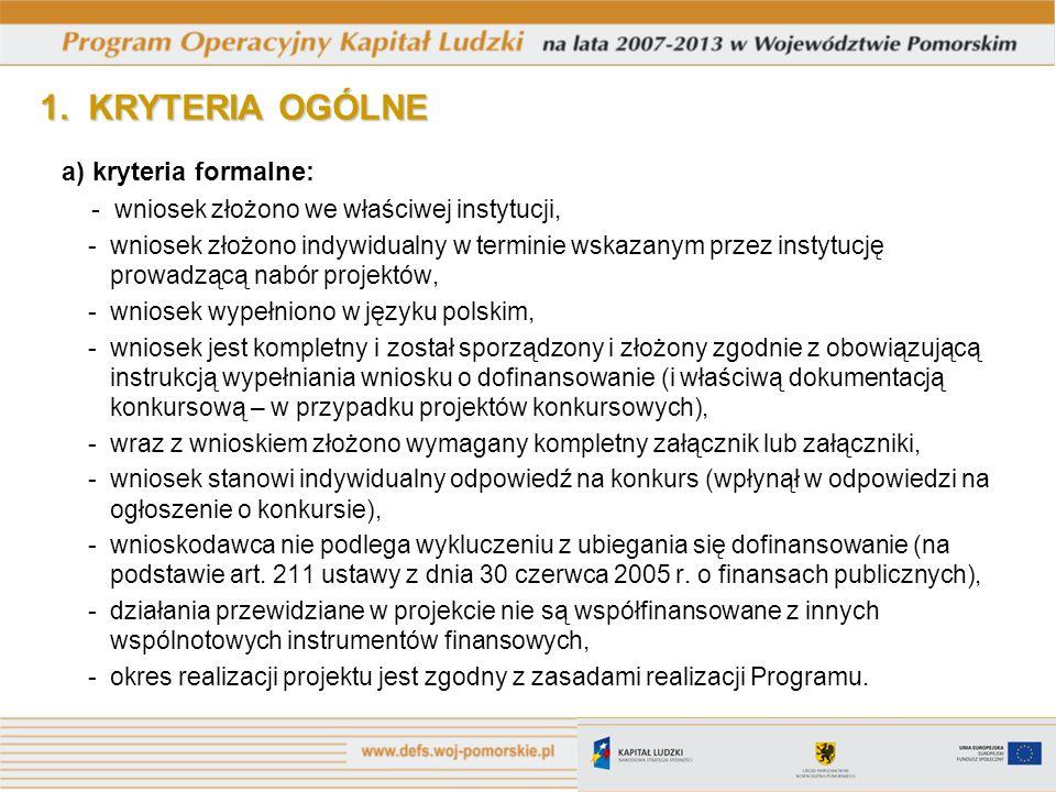 1. KRYTERIA OGÓLNE a) kryteria formalne: - wniosek złożono we właściwej instytucji, - wniosek złożono indywidualny w terminie wskazanym przez instytuc