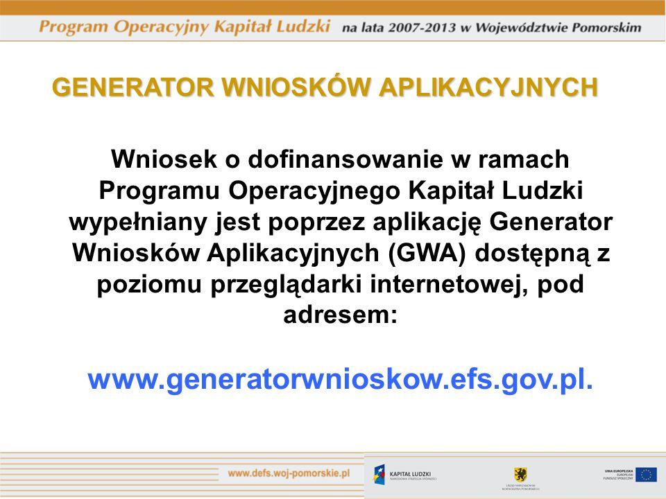 GENERATOR WNIOSKÓW APLIKACYJNYCH Wniosek o dofinansowanie w ramach Programu Operacyjnego Kapitał Ludzki wypełniany jest poprzez aplikację Generator Wniosków Aplikacyjnych (GWA) dostępną z poziomu przeglądarki internetowej, pod adresem: www.generatorwnioskow.efs.gov.pl.