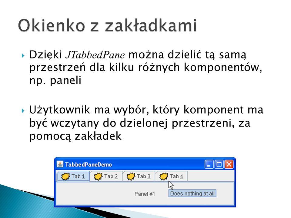  Dzięki JTabbedPane można dzielić tą samą przestrzeń dla kilku różnych komponentów, np.