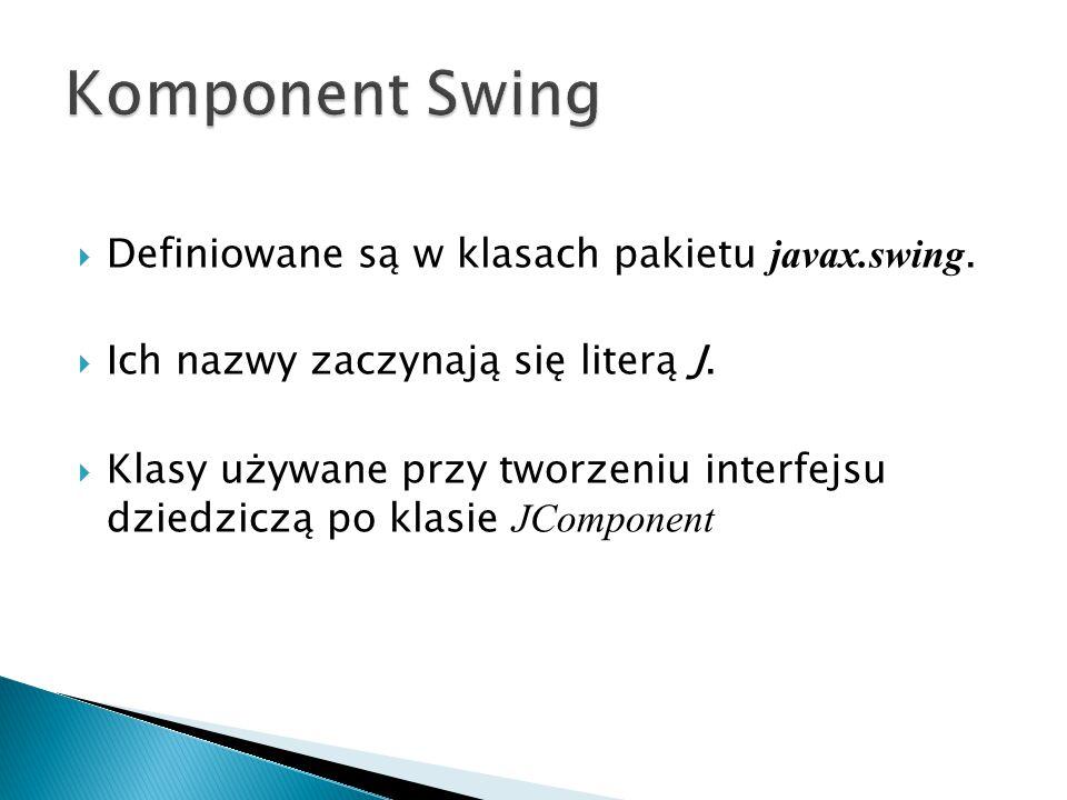  Definiowane są w klasach pakietu javax.swing. Ich nazwy zaczynają się literą J.